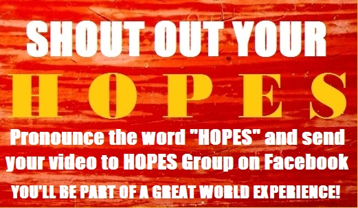"SHOUT OUT YOUR ""HOPES"" AND SEND YOUR VIDEO TO HOPES GROUP PAGE ON FACEBOOK"